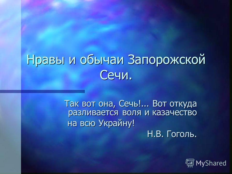 Нравы и обычаи Запорожской Сечи. Так вот она, Сечь!... Вот откуда разливается воля и казачество на всю Украйну! на всю Украйну! Н.В. Гоголь.