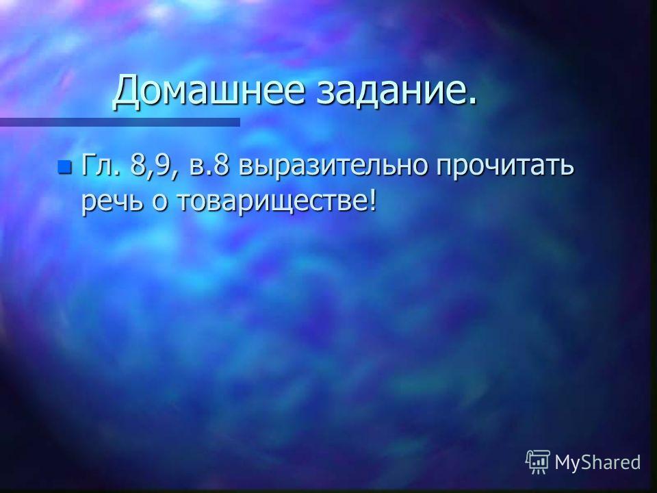Домашнее задание. n Гл. 8,9, в.8 выразительно прочитать речь о товариществе!