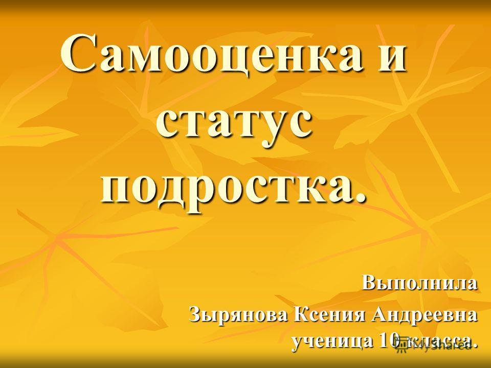 Самооценка и статус подростка. Выполнила Зырянова Ксения Андреевна ученица 10 класса.