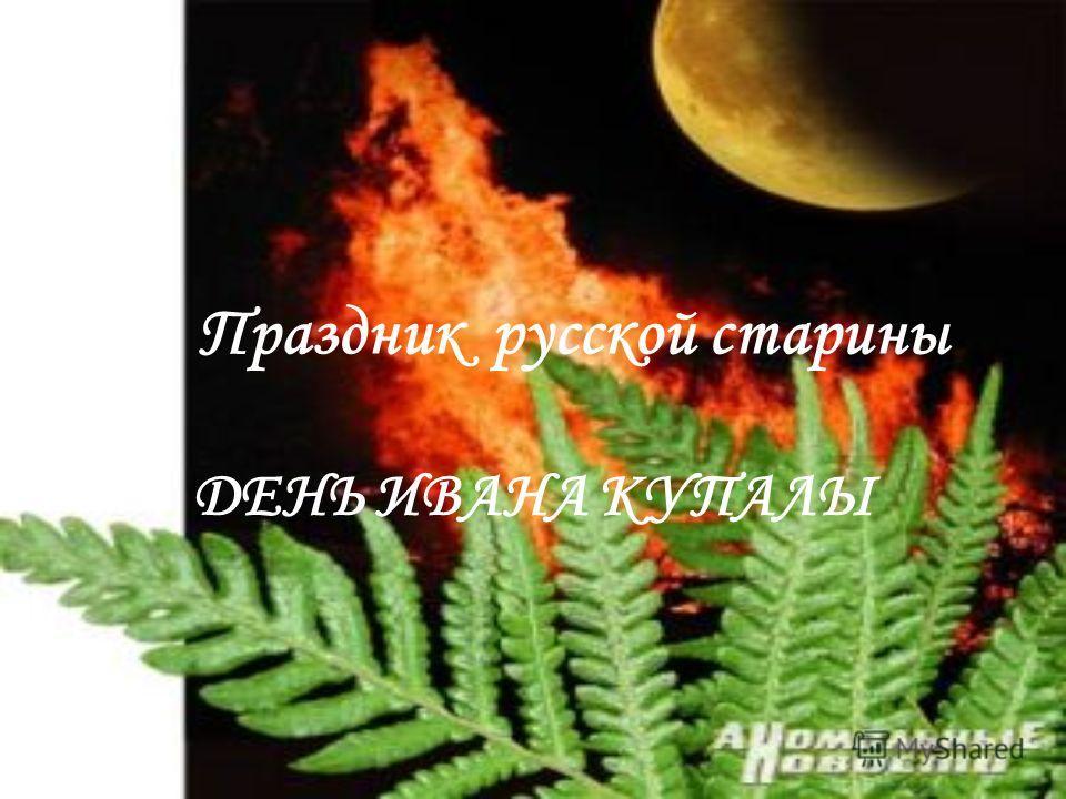 Праздник русской старины ДЕНЬ ИВАНА КУПАЛЫ