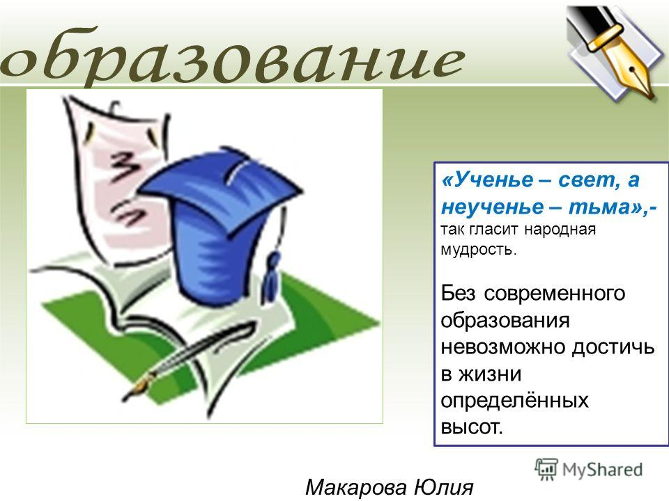 «Ученье – свет, а неученье – тьма»,- так гласит народная мудрость. Без современного образования невозможно достичь в жизни определённых высот. Макарова Юлия
