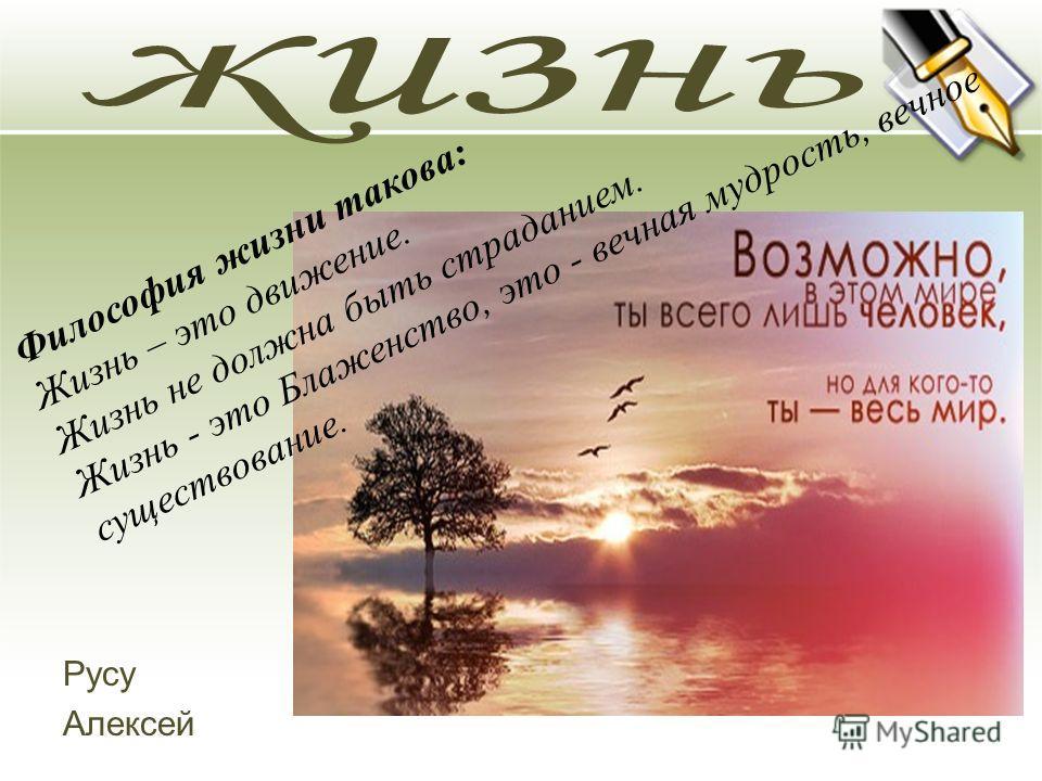 Русу Алексей Философия жизни такова: Жизнь – это движение. Жизнь не должна быть страданием. Жизнь - это Блаженство, это - вечная мудрость, вечное существование.