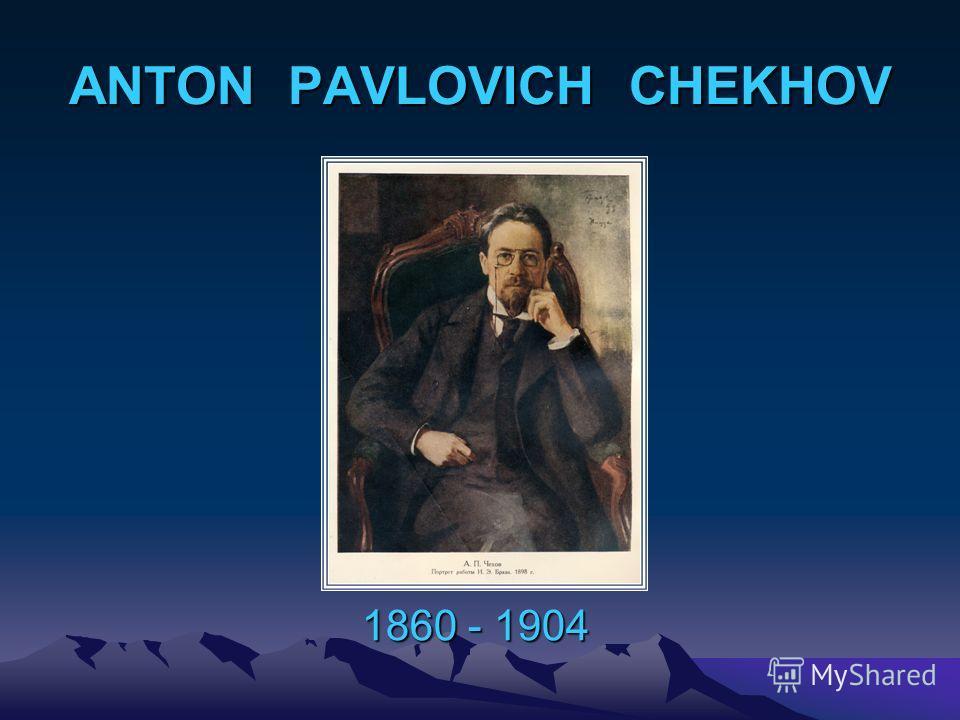 ANTON PAVLOVICH CHEKHOV 1860 - 1904