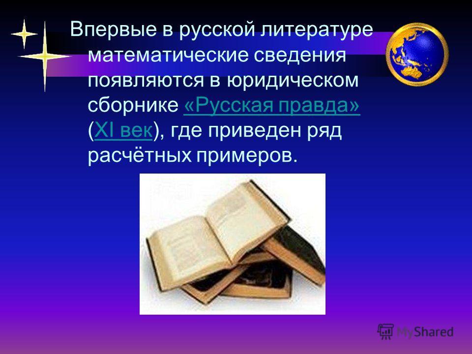 Впервые в русской литературе математические сведения появляются в юридическом сборнике «Русская правда» (XI век), где приведен ряд расчётных примеров.