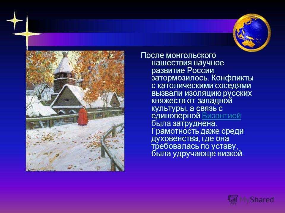 После монгольского нашествия научное развитие России затормозилось. Конфликты с католическими соседями вызвали изоляцию русских княжеств от западной культуры, а связь с единоверной Византией была затруднена. Грамотность даже среди духовенства, где он