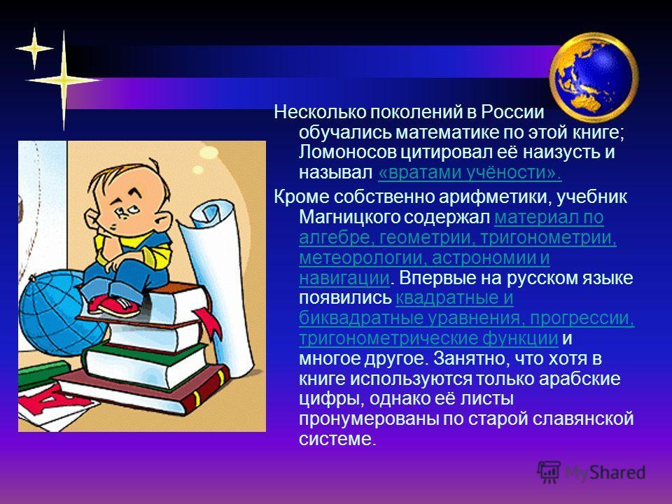 Несколько поколений в России обучались математике по этой книге; Ломоносов цитировал её наизусть и называл «вратами учёности». Кроме собственно арифметики, учебник Магницкого содержал материал по алгебре, геометрии, тригонометрии, метеорологии, астро