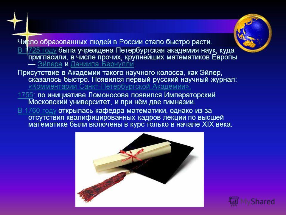 Число образованных людей в России стало быстро расти. В 1725 году была учреждена Петербургская академия наук, куда пригласили, в числе прочих, крупнейших математиков Европы Эйлера и Даниила Бернулли. Присутствие в Академии такого научного колосса, ка