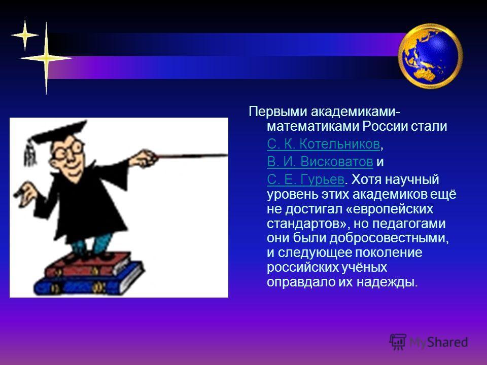 Первыми академиками- математиками России стали С. К. Котельников, В. И. Висковатов и С. Е. Гурьев. Хотя научный уровень этих академиков ещё не достигал «европейских стандартов», но педагогами они были добросовестными, и следующее поколение российских