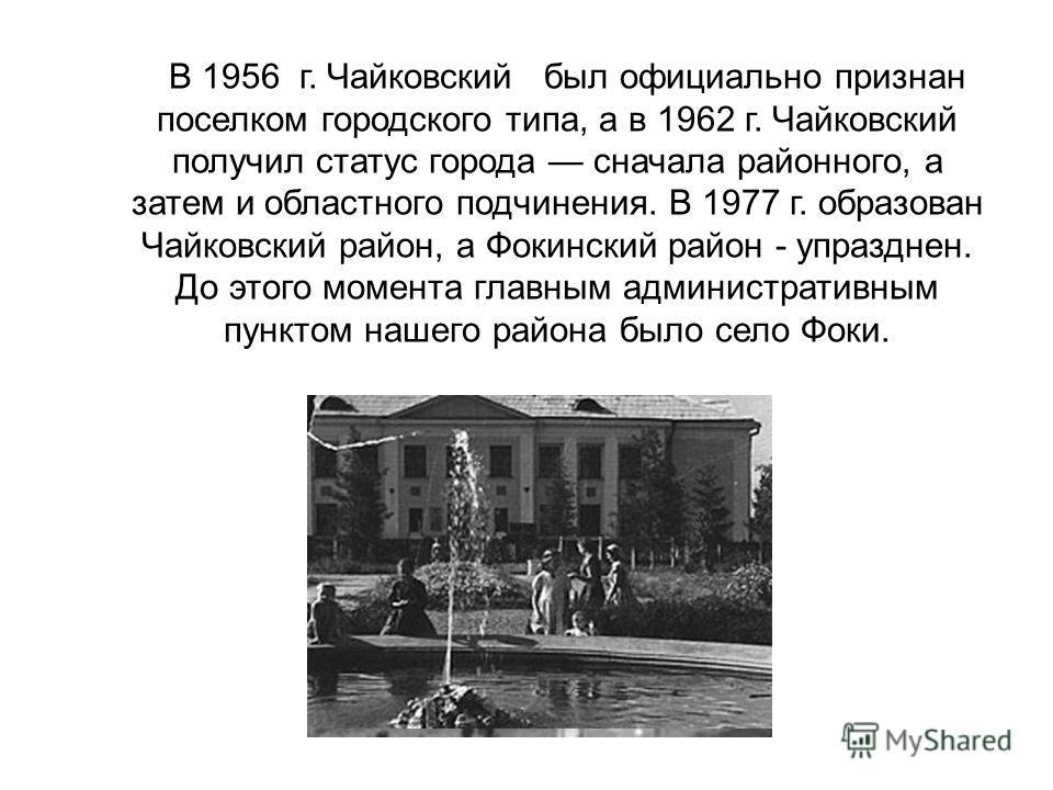 В 1956 г. Чайковский был официально признан поселком городского типа, а в 1962 г. Чайковский получил статус города сначала районного, а затем и областного подчинения. В 1977 г. образован Чайковский район, а Фокинский район - упразднен. До этого момен