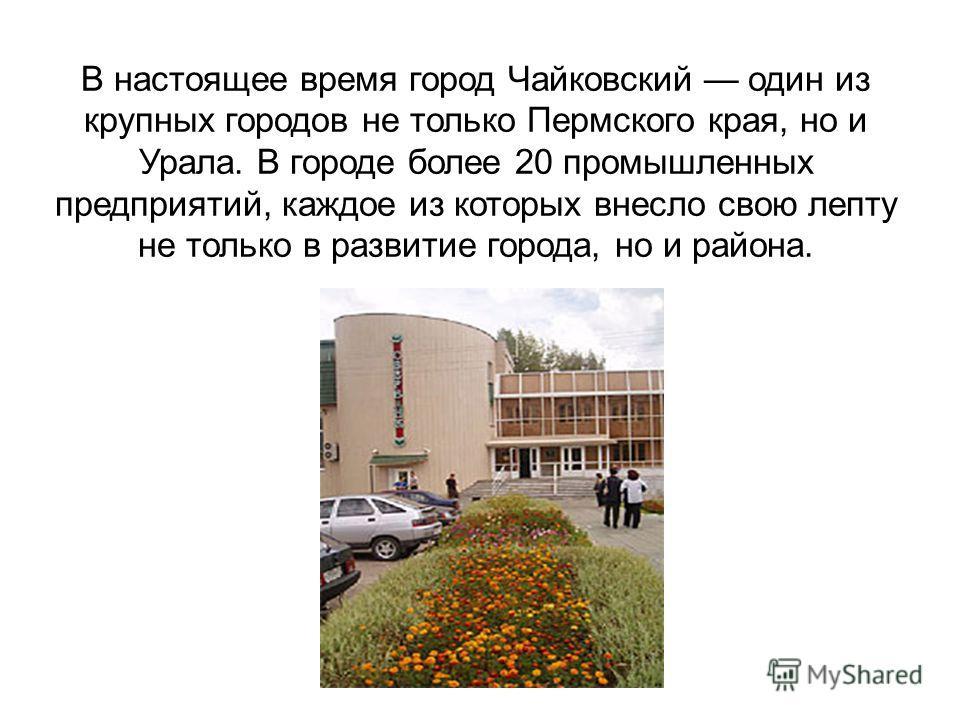 В настоящее время город Чайковский один из крупных городов не только Пермского края, но и Урала. В городе более 20 промышленных предприятий, каждое из которых внесло свою лепту не только в развитие города, но и района.