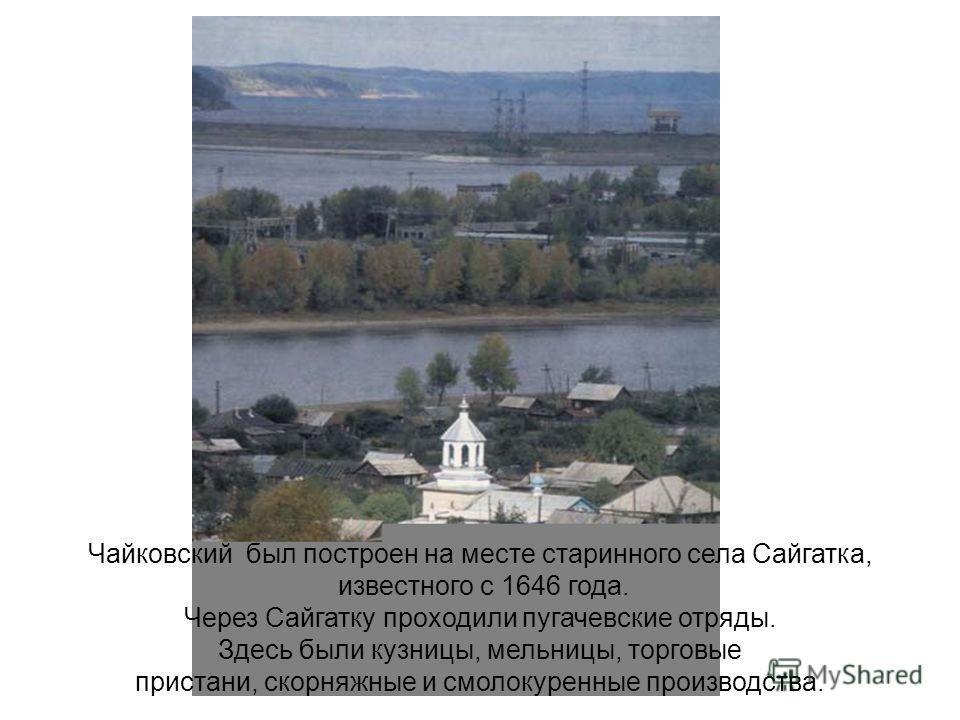 Чайковский был построен на месте старинного села Сайгатка, известного с 1646 года. Через Сайгатку проходили пугачевские отряды. Здесь были кузницы, мельницы, торговые пристани, скорняжные и смолокуренные производства.