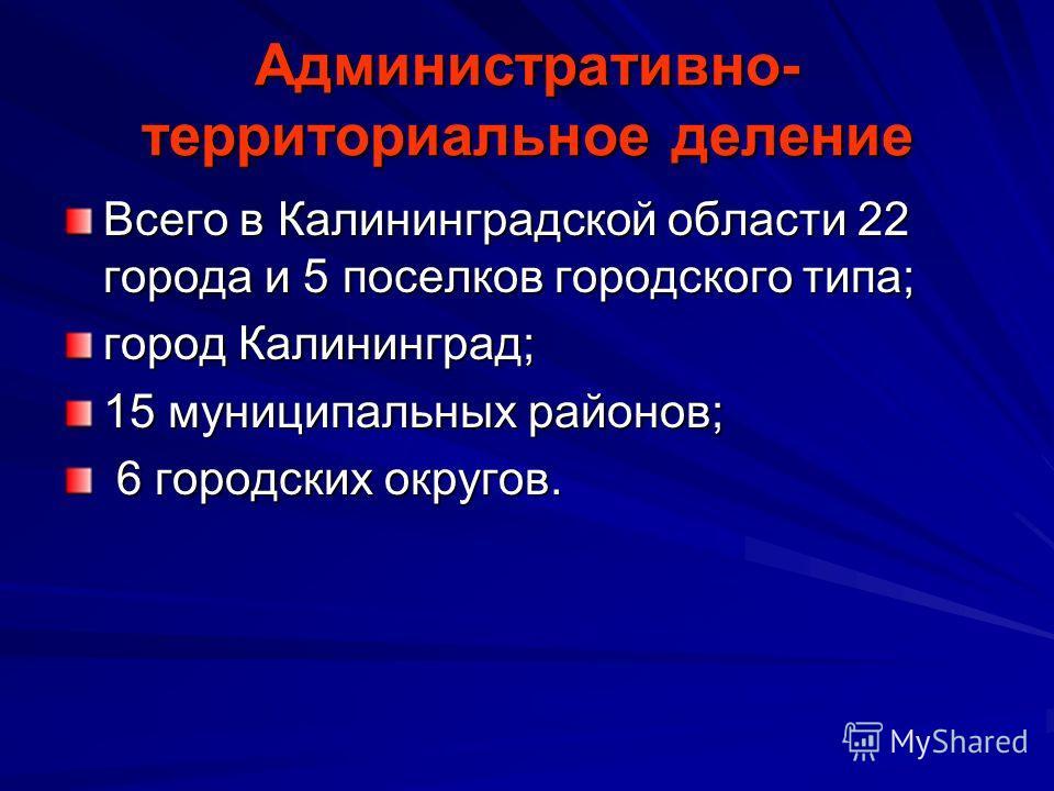 Административно- территориальное деление Всего в Калининградской области 22 города и 5 поселков городского типа; город Калининград; 15 муниципальных районов; 6 городских округов. 6 городских округов.