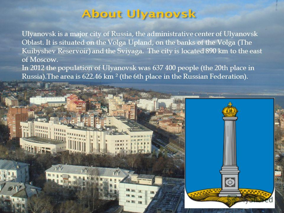 Ulyanovsk is a major city of Russia, the administrative center of Ulyanovsk Oblast. It is situated on the Volga Upland, on the banks of the Volga (The Kuibyshev Reservoir) and the Sviyaga. The city is located 890 km to the east of Moscow. In 2012 the