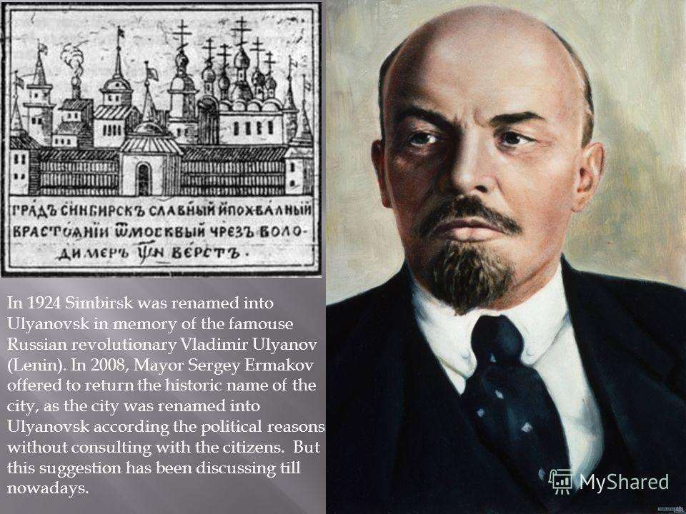 In 1924 Simbirsk was renamed into Ulyanovsk in memory of the famouse Russian revolutionary Vladimir Ulyanov (Lenin). In 2008, Mayor Sergey Ermakov offered to return the historic name of the city, as the city was renamed into Ulyanovsk according the p