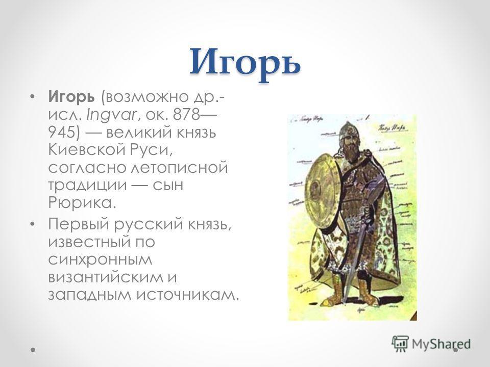 Игорь Игорь (возможно др.- исл. Ingvar, ок. 878 945) великий князь Киевской Руси, согласно летописной традиции сын Рюрика. Первый русский князь, известный по синхронным византийским и западным источникам.
