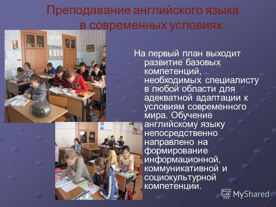 Преподавание английского языка в современных условиях. На первый план выходит развитие базовых компетенций, необходимых специалисту в любой области для адекватной адаптации к условиям современного мира. Обучение английскому языку непосредственно напр