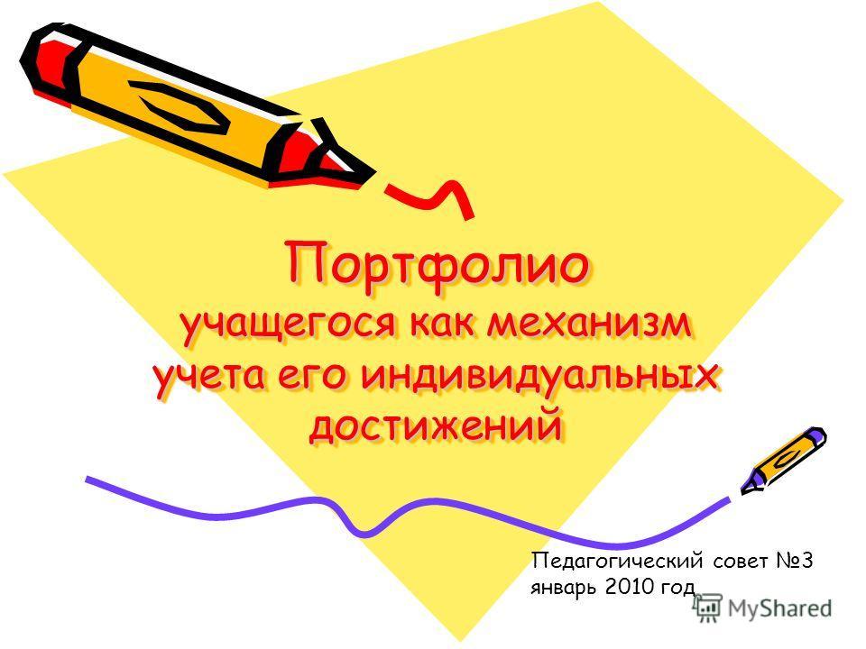 Портфолио учащегося как механизм учета его индивидуальных достижений Педагогический совет 3 январь 2010 год