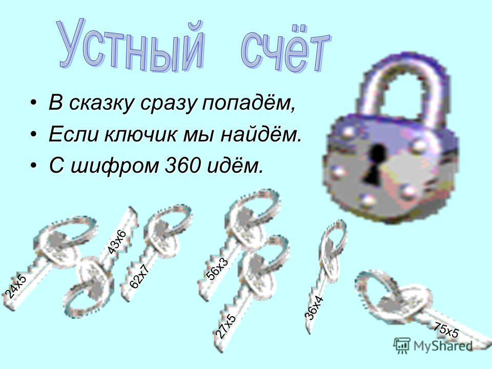 В сказку сразу попадём,В сказку сразу попадём, Если ключик мы найдём.Если ключик мы найдём. С шифром 360 идём.С шифром 360 идём. 24х5 27х5 62х7 43х6 56х3 36х4 75х5