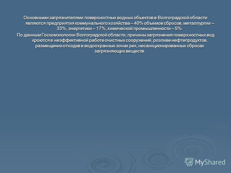 Основными загрязнителями поверхностных водных объектов в Волгоградской области являются предприятия коммунального хозяйства – 40% объемов сбросов, металлургии – 33%, энергетики – 17%, химической промышленности – 5%. По данным Госкомэкологии Волгоград