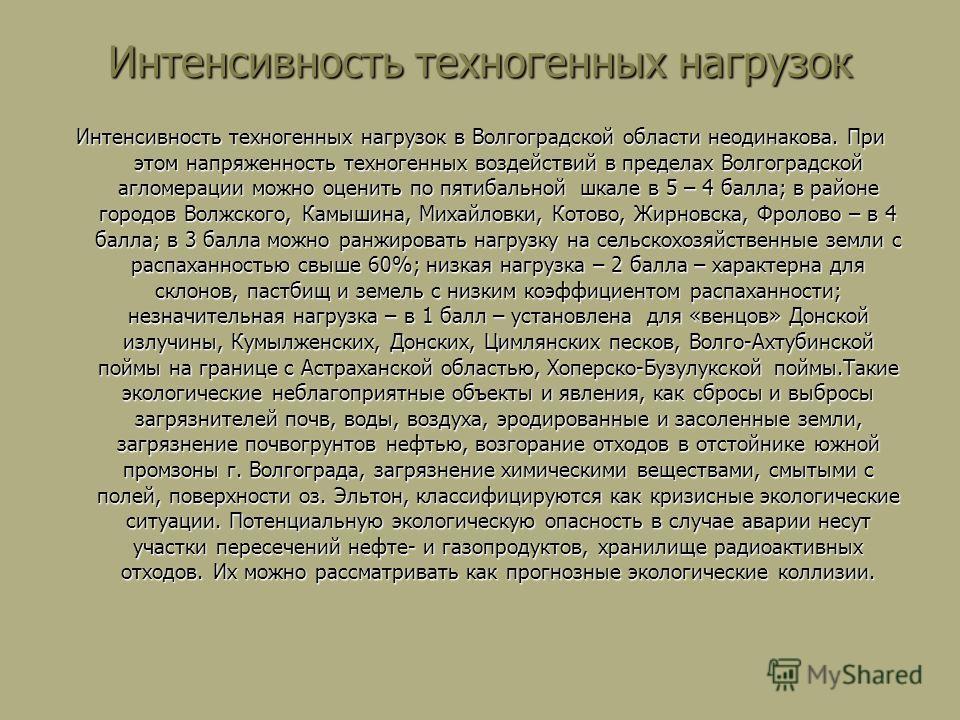 Интенсивность техногенных нагрузок Интенсивность техногенных нагрузок в Волгоградской области неодинакова. При этом напряженность техногенных воздействий в пределах Волгоградской агломерации можно оценить по пятибальной шкале в 5 – 4 балла; в районе