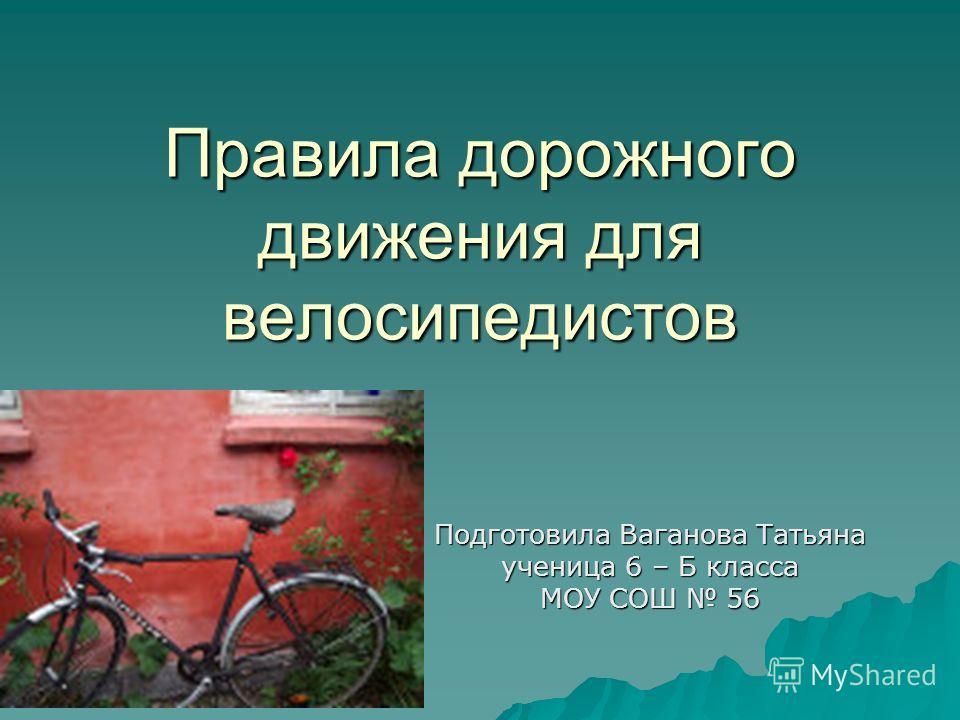 Правила дорожного движения для велосипедистов Подготовила Ваганова Татьяна ученица 6 – Б класса МОУ СОШ 56