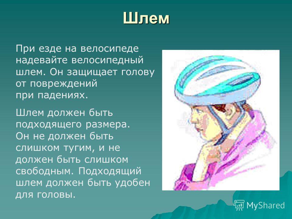Шлем При езде на велосипеде надевайте велосипедный шлем. Он защищает голову от повреждений при падениях. Шлем должен быть подходящего размера. Он не должен быть слишком тугим, и не должен быть слишком свободным. Подходящий шлем должен быть удобен для