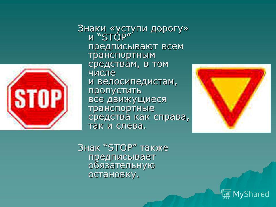 Знаки «уступи дорогу» и STOP предписывают всем транспортным средствам, в том числе и велосипедистам, пропустить все движущиеся транспортные средства как справа, так и слева. Знак STOP также предписывает обязательную остановку.