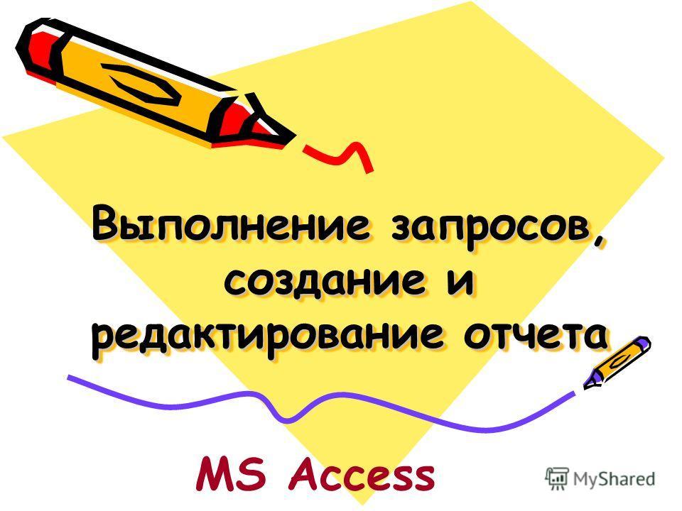 Выполнение запросов, создание и редактирование отчета MS Access