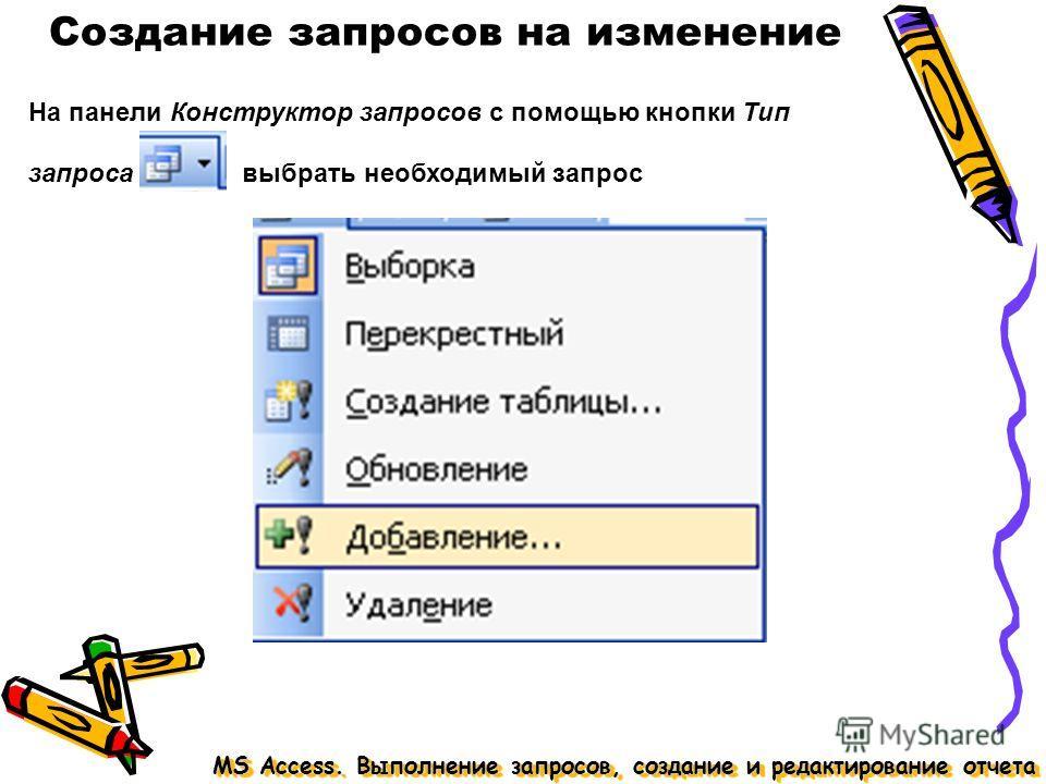 Создание запросов на изменение MS Access. Выполнение запросов, создание и редактирование отчета На панели Конструктор запросов с помощью кнопки Тип запроса выбрать необходимый запрос