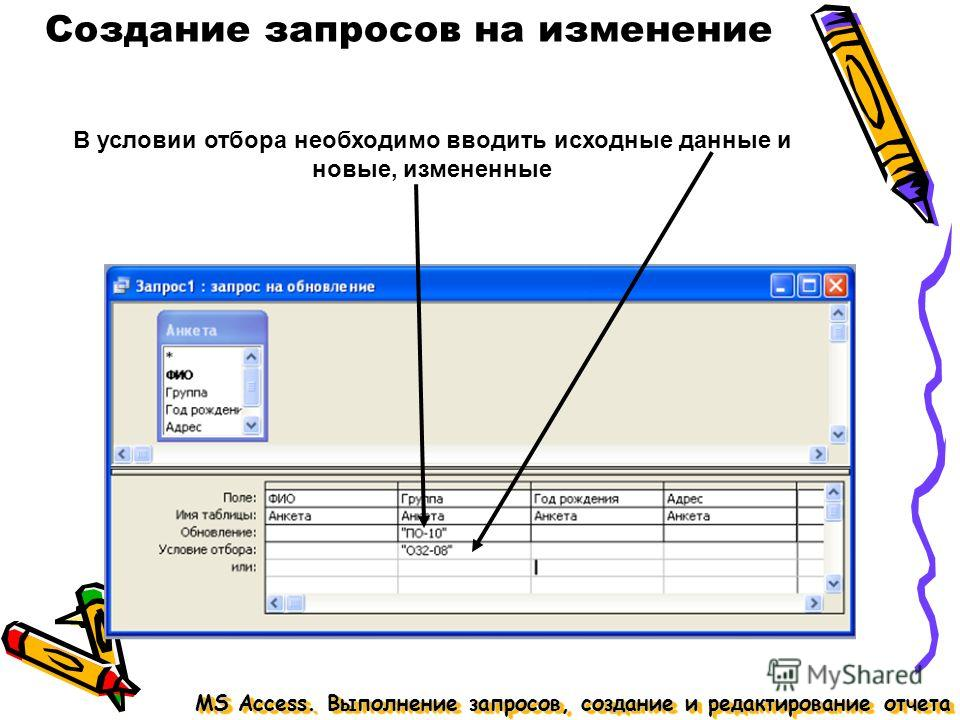 MS Access. Выполнение запросов, создание и редактирование отчета Создание запросов на изменение В условии отбора необходимо вводить исходные данные и новые, измененные