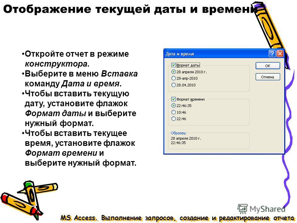 Отображение текущей даты и времени MS Access. Выполнение запросов, создание и редактирование отчета Откройте отчет в режиме конструктора. Выберите в меню Вставка команду Дата и время. Чтобы вставить текущую дату, установите флажок Формат даты и выбер