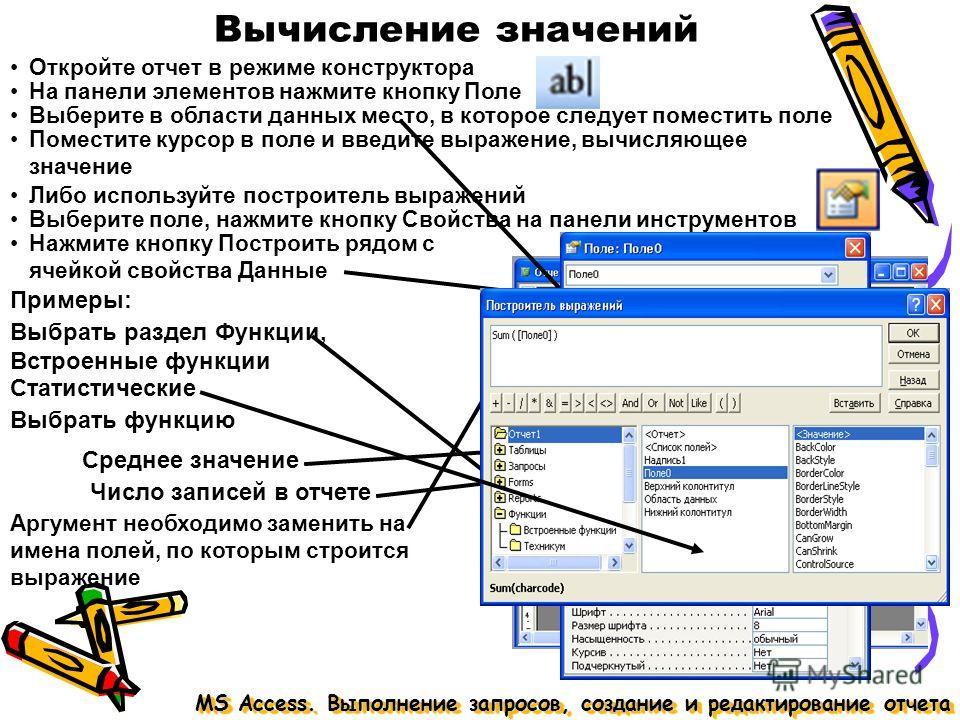 Вычисление значений MS Access. Выполнение запросов, создание и редактирование отчета Откройте отчет в режиме конструктора На панели элементов нажмите кнопку Поле Выберите в области данных место, в которое следует поместить поле Поместите курсор в пол