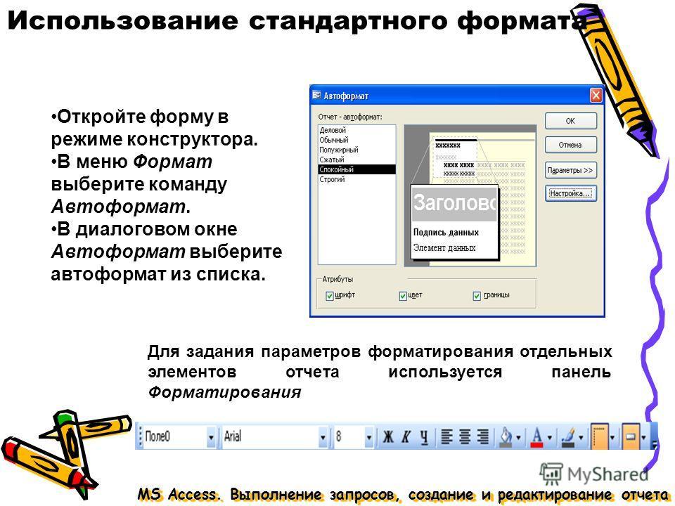 Использование стандартного формата MS Access. Выполнение запросов, создание и редактирование отчета Откройте форму в режиме конструктора. В меню Формат выберите команду Автоформат. В диалоговом окне Автоформат выберите автоформат из списка. Для задан