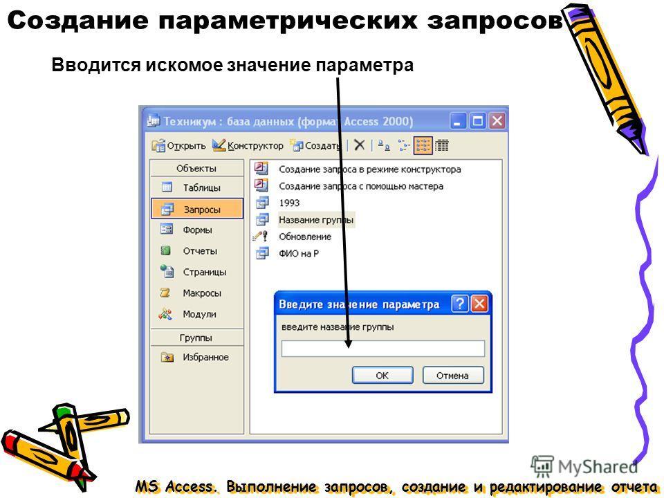 MS Access. Выполнение запросов, создание и редактирование отчета Создание параметрических запросов Вводится искомое значение параметра