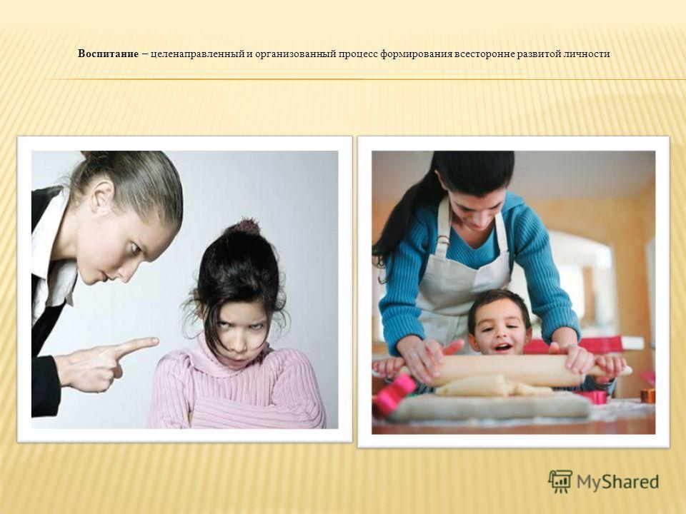 Воспитание – целенаправленный и организованный процесс формирования всесторонне развитой личности