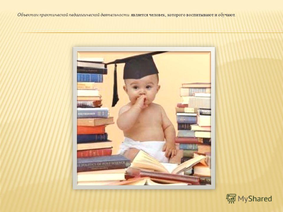 Объектом практической педагогической деятельности является человек, которого воспитывают и обучают.