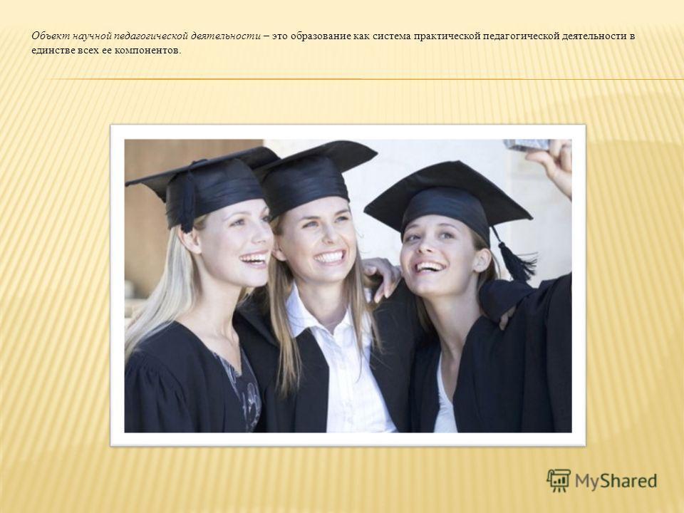 Объект научной педагогической деятельности – это образование как система практической педагогической деятельности в единстве всех ее компонентов.