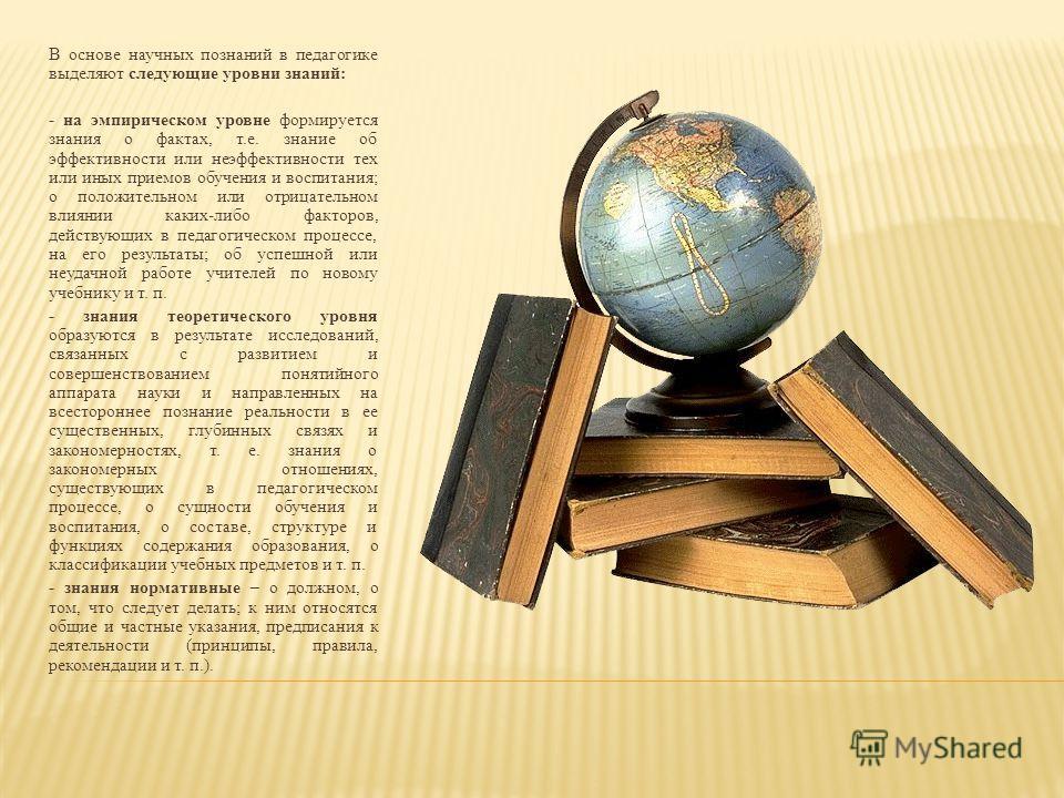 В основе научных познаний в педагогике выделяют следующие уровни знаний: - на эмпирическом уровне формируется знания о фактах, т.е. знание об эффективности или неэффективности тех или иных приемов обучения и воспитания; о положительном или отрицатель