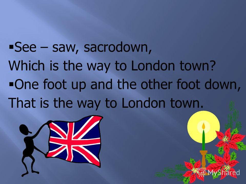 See – saw, sacrodown, Which is the way to London town? One foot up and the other foot down, That is the way to London town.