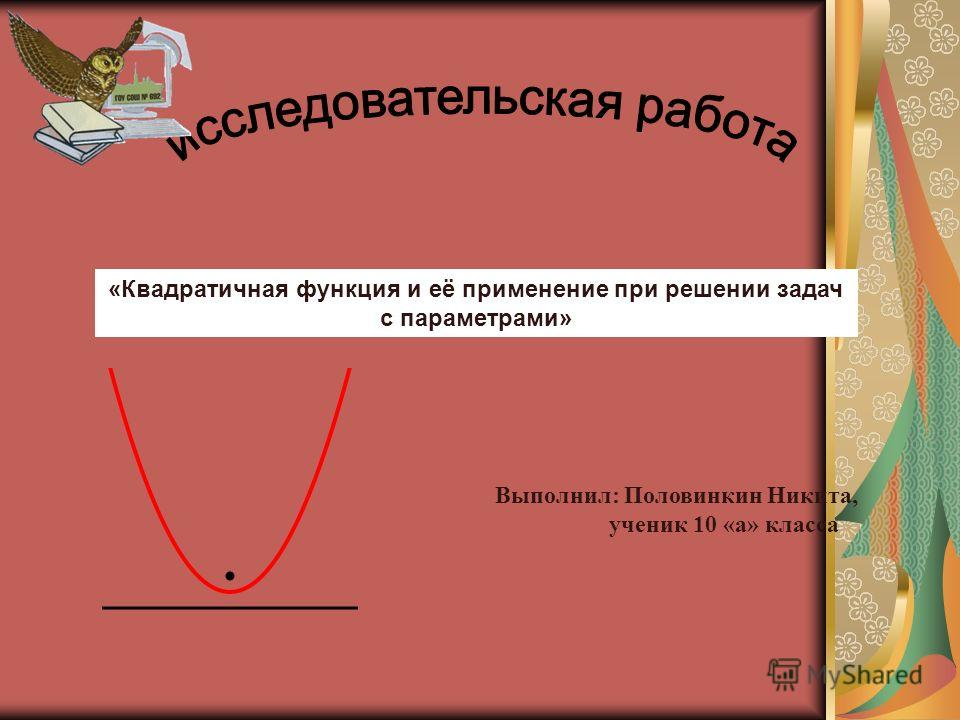 «Квадратичная функция и её применение при решении задач с параметрами» Выполнил: Половинкин Никита, ученик 10 «а» класса