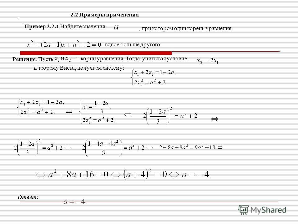 2.2 Примеры применения Пример 2.2.1 Найдите значения, при котором один корень уравнения вдвое больше другого. Решение. Пусть – корни уравнения. Тогда, учитывая условие и теорему Виета, получаем систему: Ответ:.