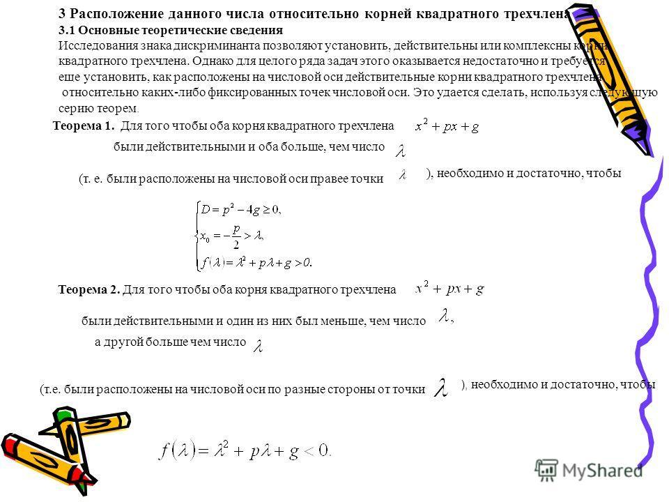 3 Расположение данного числа относительно корней квадратного трехчлена 3.1 Основные теоретические сведения Исследования знака дискриминанта позволяют установить, действительны или комплексны корни квадратного трехчлена. Однако для целого ряда задач э