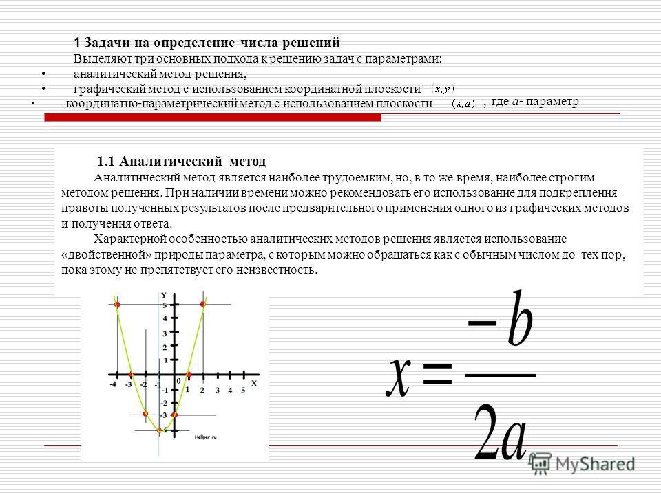 1 Задачи на определение числа решений Выделяют три основных подхода к решению задач с параметрами: аналитический метод решения, графический метод с использованием координатной плоскости, координатно-параметрический метод с использованием плоскости 1.