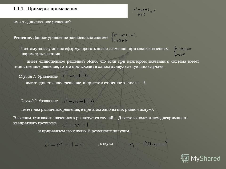 1.1.1 Примеры применения Пример 1.1.1 При каких значениях параметра а уравнение имеет единственное решение? Решение. Данное уравнение равносильно системе Поэтому задачу можно сформулировать иначе, а именно: при каких значениях параметра а система име