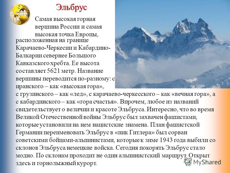 Эльбрус Самая высокая горная вершина России и самая высокая точка Европы, расположенная на границе Карачаево-Черкесии и Кабардино- Балкарии севернее Большого Кавказского хребта. Ее высота составляет 5621 метр. Название вершины переводится по-разному: