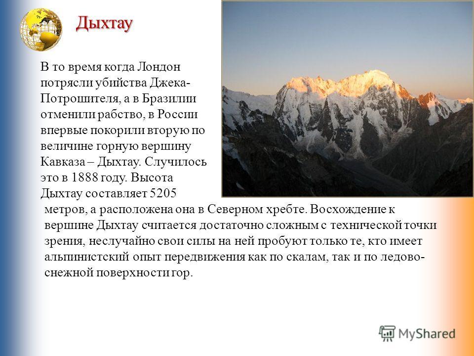 Дыхтау В то время когда Лондон потрясли убийства Джека- Потрошителя, а в Бразилии отменили рабство, в России впервые покорили вторую по величине горную вершину Кавказа – Дыхтау. Случилось это в 1888 году. Высота Дыхтау составляет 5205 метров, а распо