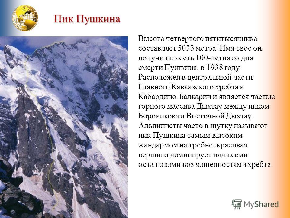 Пик Пушкина Высота четвертого пятитысячника составляет 5033 метра. Имя свое он получил в честь 100-летия со дня смерти Пушкина, в 1938 году. Расположен в центральной части Главного Кавказского хребта в Кабардино-Балкарии и является частью горного мас