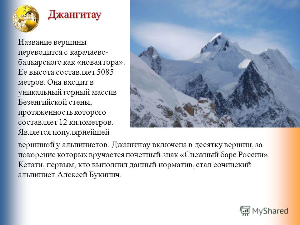 Джангитау Название вершины переводится с карачаево- балкарского как «новая гора». Ее высота составляет 5085 метров. Она входит в уникальный горный массив Безенгийской стены, протяженность которого составляет 12 километров. Является популярнейшей верш