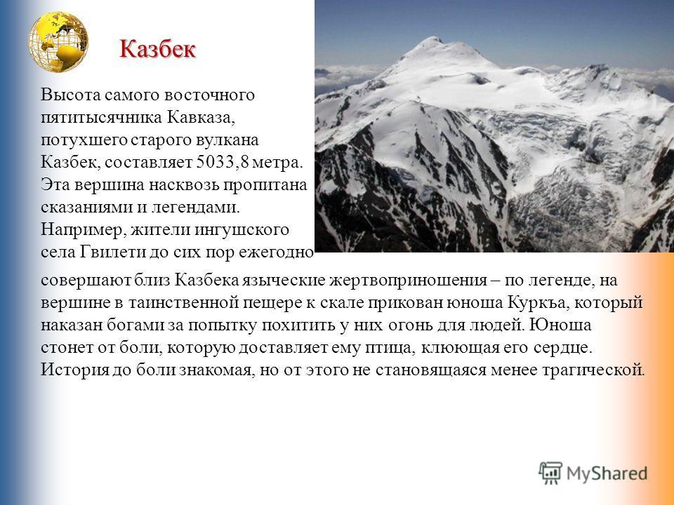 Казбек Высота самого восточного пятитысячника Кавказа, потухшего старого вулкана Казбек, составляет 5033,8 метра. Эта вершина насквозь пропитана сказаниями и легендами. Например, жители ингушского села Гвилети до сих пор ежегодно совершают близ Казбе