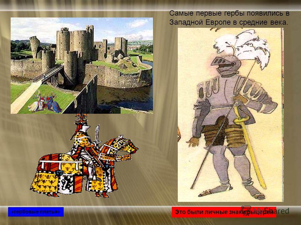Самые первые гербы появились в Западной Европе в средние века. Это были личные знаки рыцарей «гербовые платья»